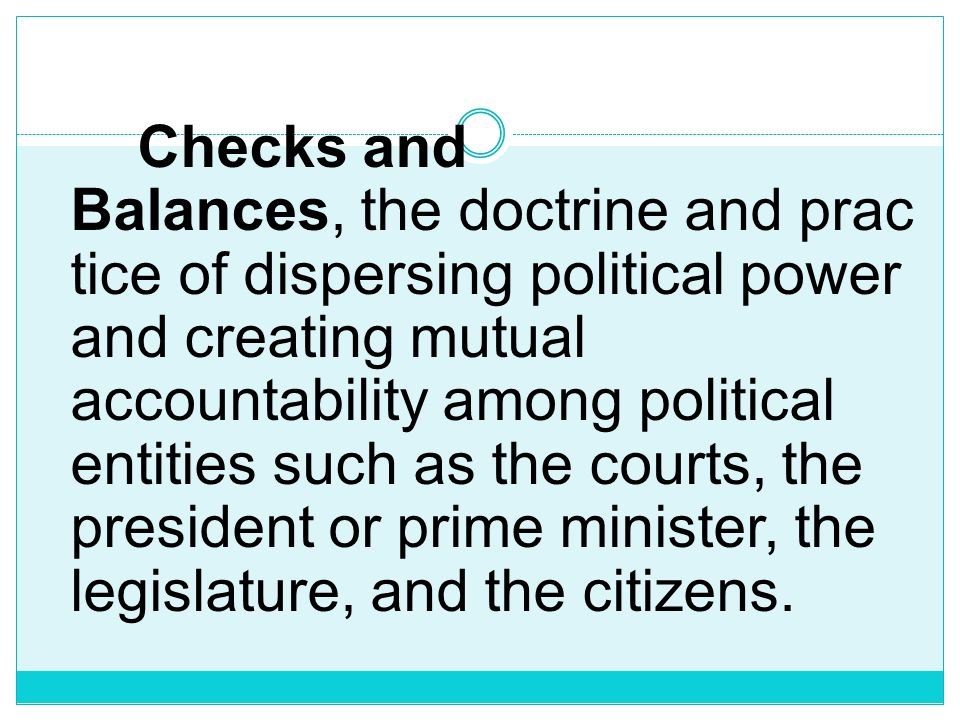 Checks and Balances, the doctrine and practice of dispersing political power and creating mutual accountability among political entities such as the courts, the president or prime minister, the legislature, and the citizens.