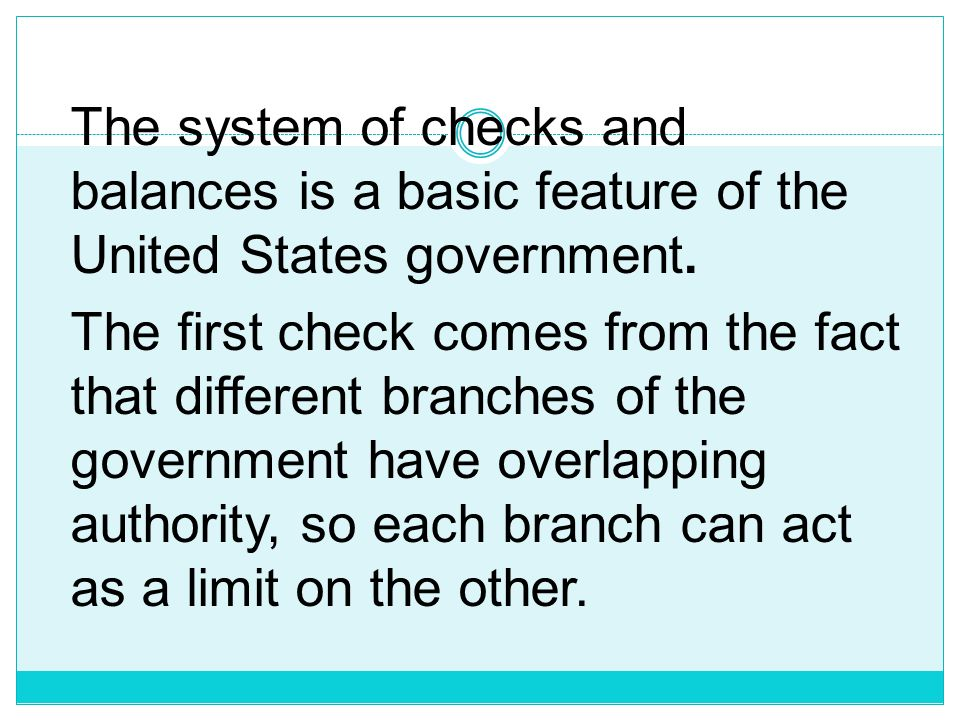 The system of checks and balances is a basic feature of the United States government.