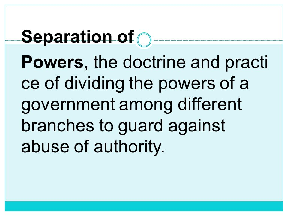 Separation of Powers, the doctrine and practice of dividing the powers of a government among different branches to guard against abuse of authority.
