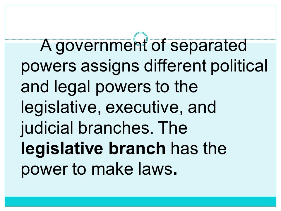A government of separated powers assigns different political and legal powers to the legislative, executive, and judicial branches.