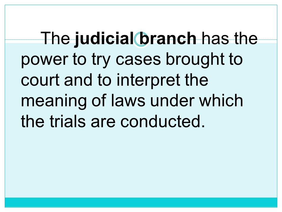 The judicial branch has the power to try cases brought to court and to interpret the meaning of laws under which the trials are conducted.