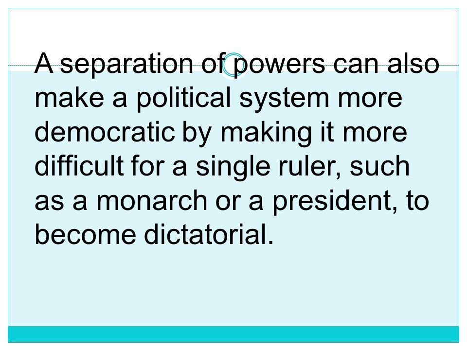 A separation of powers can also make a political system more democratic by making it more difficult for a single ruler, such as a monarch or a president, to become dictatorial.
