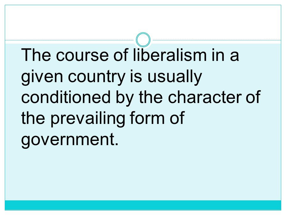 The course of liberalism in a given country is usually conditioned by the character of the prevailing form of government.