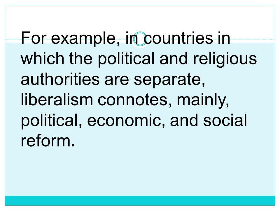 For example, in countries in which the political and religious authorities are separate, liberalism connotes, mainly, political, economic, and social reform.