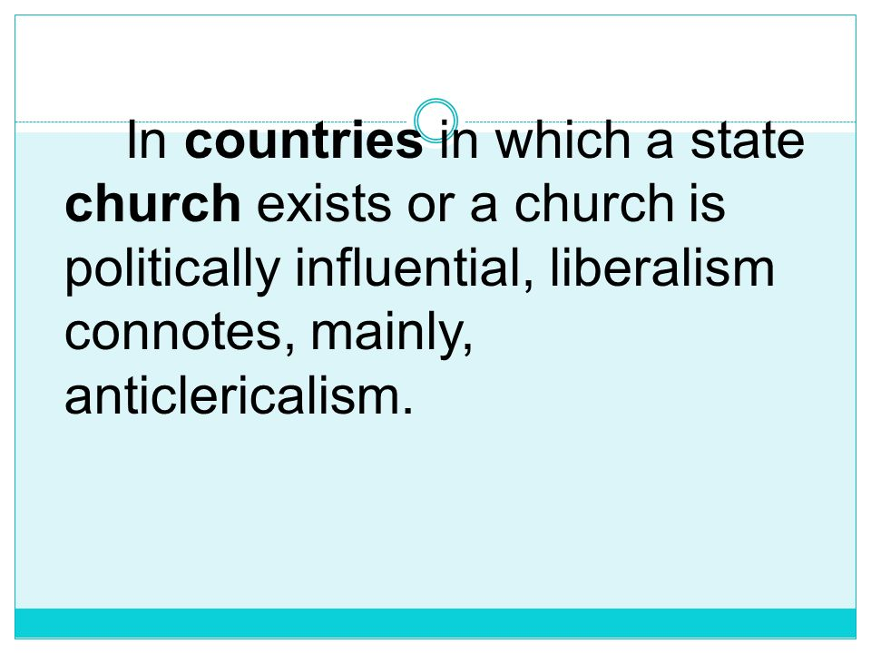 In countries in which a state church exists or a church is politically influential, liberalism connotes, mainly, anticlericalism.