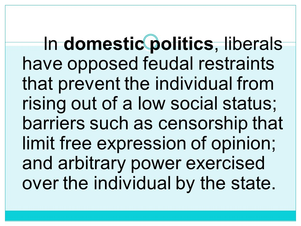 In domestic politics, liberals have opposed feudal restraints that prevent the individual from rising out of a low social status; barriers such as censorship that limit free expression of opinion; and arbitrary power exercised over the individual by the state.