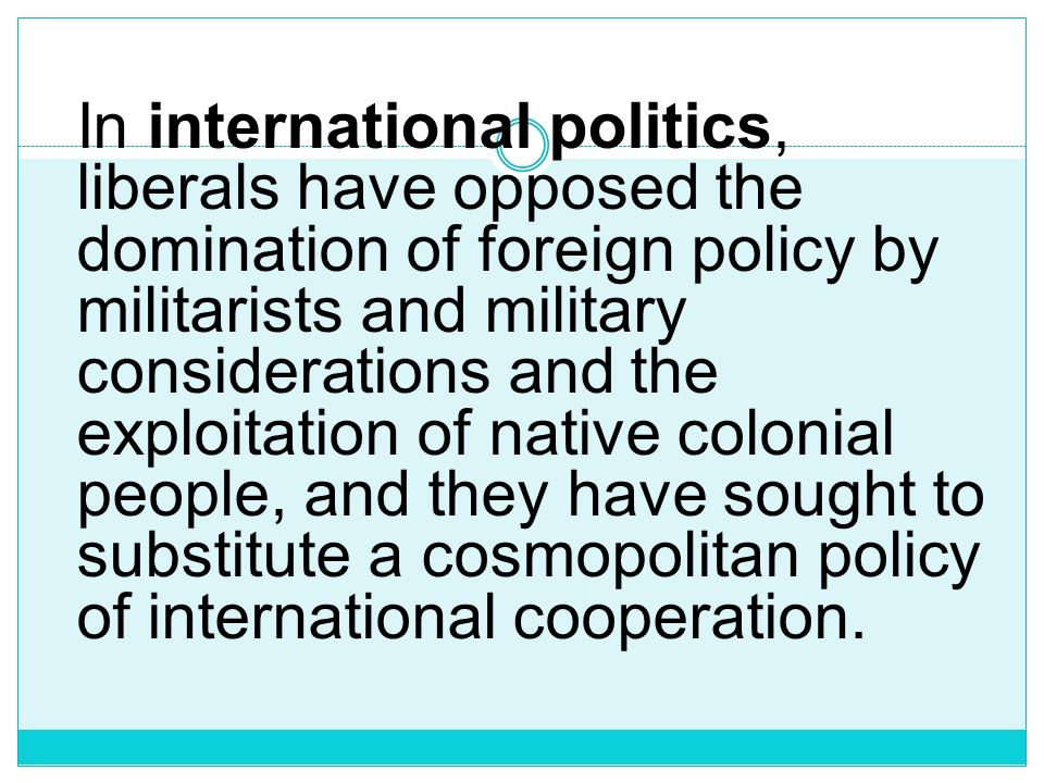 In international politics, liberals have opposed the domination of foreign policy by militarists and military considerations and the exploitation of native colonial people, and they have sought to substitute a cosmopolitan policy of international cooperation.