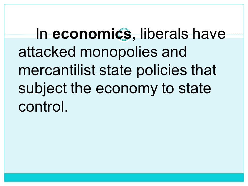In economics, liberals have attacked monopolies and mercantilist state policies that subject the economy to state control.