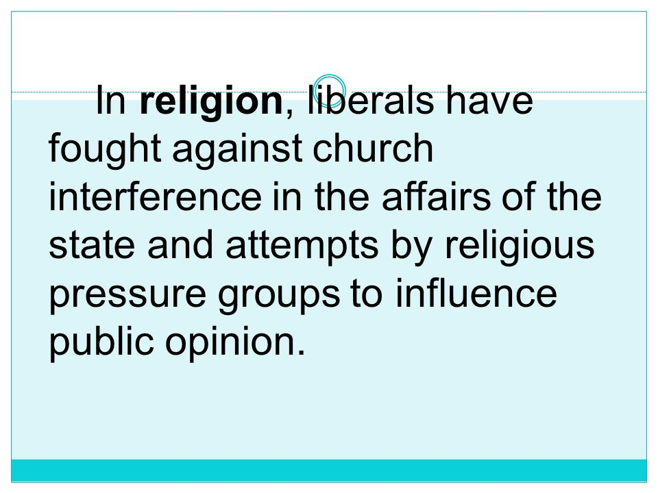 In religion, liberals have fought against church interference in the affairs of the state and attempts by religious pressure groups to influence public opinion.