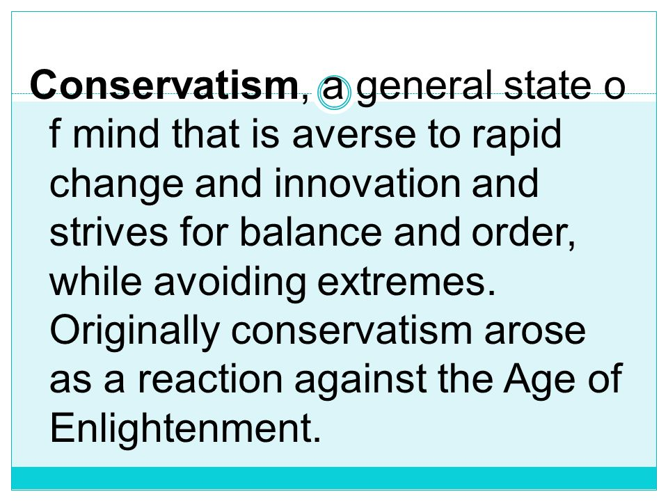 Conservatism, a general state of mind that is averse to rapid change and innovation and strives for balance and order, while avoiding extremes.