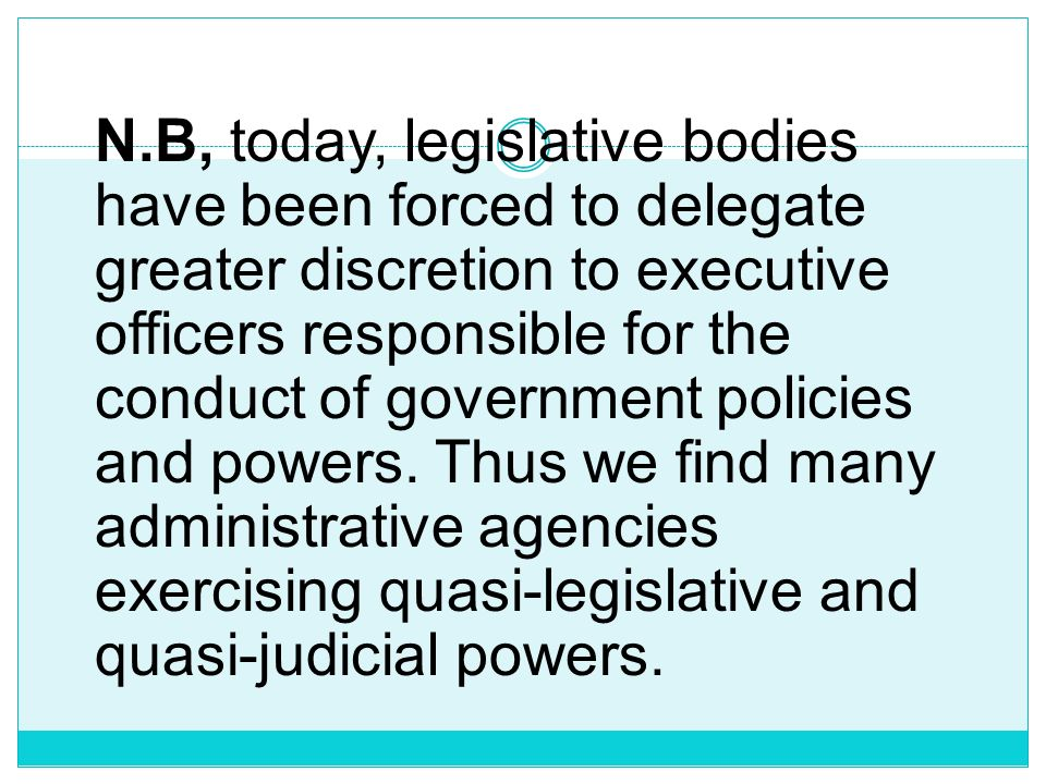 N.B, today, legislative bodies have been forced to delegate greater discretion to executive officers responsible for the conduct of government policies and powers.