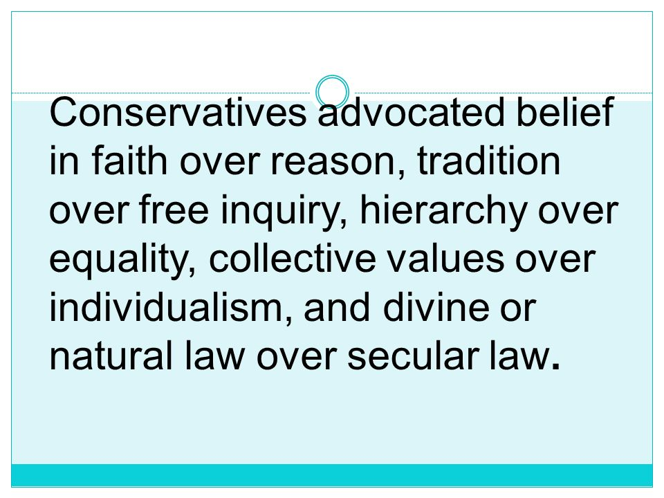 Conservatives advocated belief in faith over reason, tradition over free inquiry, hierarchy over equality, collective values over individualism, and divine or natural law over secular law.