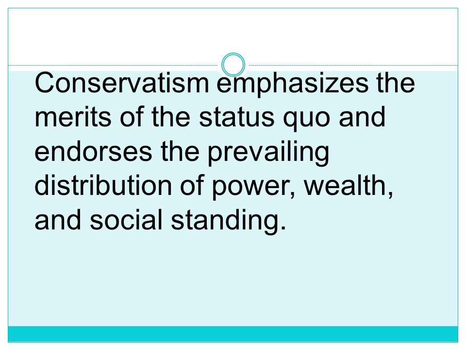 Conservatism emphasizes the merits of the status quo and endorses the prevailing distribution of power, wealth, and social standing.