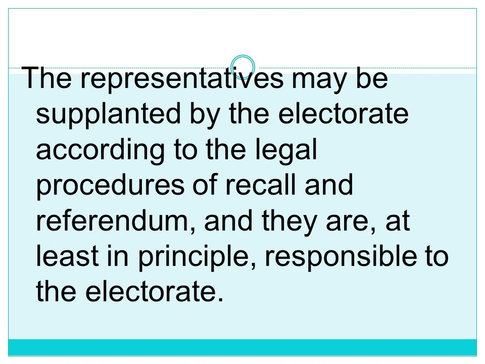 The representatives may be supplanted by the electorate according to the legal procedures of recall and referendum, and they are, at least in principle, responsible to the electorate.