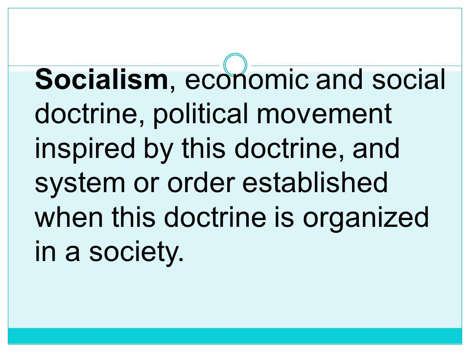 Socialism, economic and social doctrine, political movement inspired by this doctrine, and system or order established when this doctrine is organized in a society.