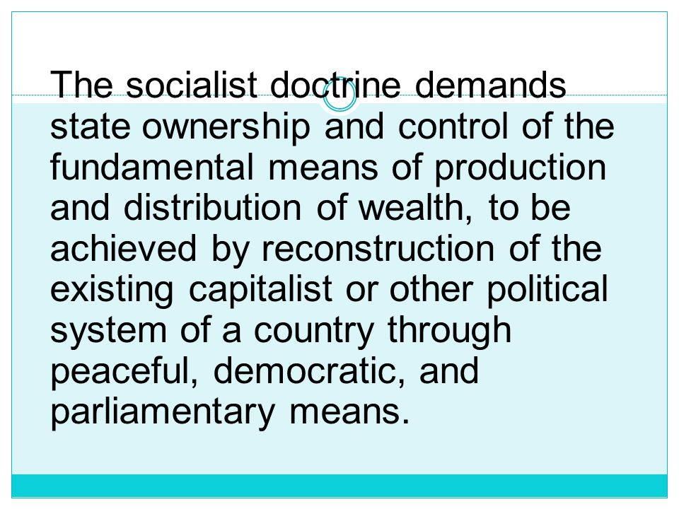 The socialist doctrine demands state ownership and control of the fundamental means of production and distribution of wealth, to be achieved by reconstruction of the existing capitalist or other political system of a country through peaceful, democratic, and parliamentary means.