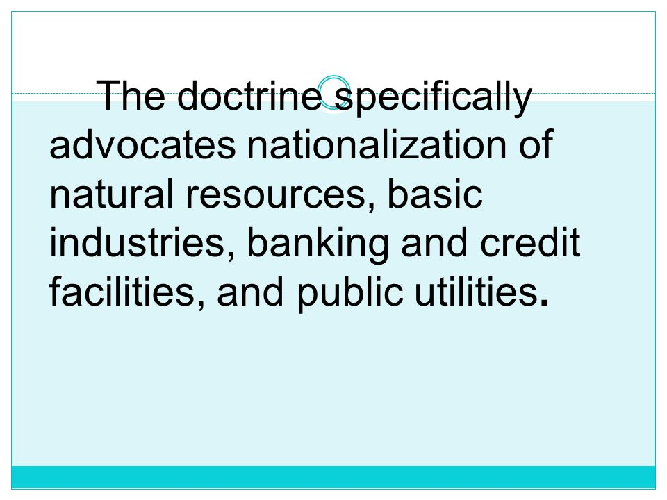 The doctrine specifically advocates nationalization of natural resources, basic industries, banking and credit facilities, and public utilities.
