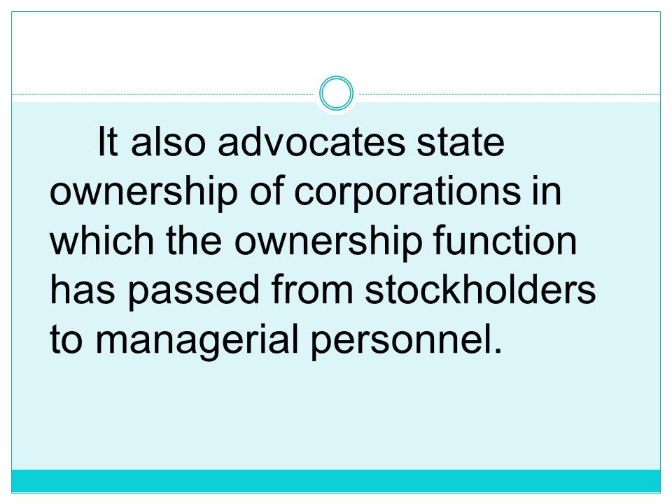 It also advocates state ownership of corporations in which the ownership function has passed from stockholders to managerial personnel.