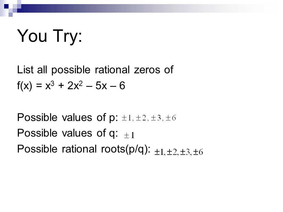 You Try: List all possible rational zeros of f(x) = x3 + 2x2 – 5x – 6