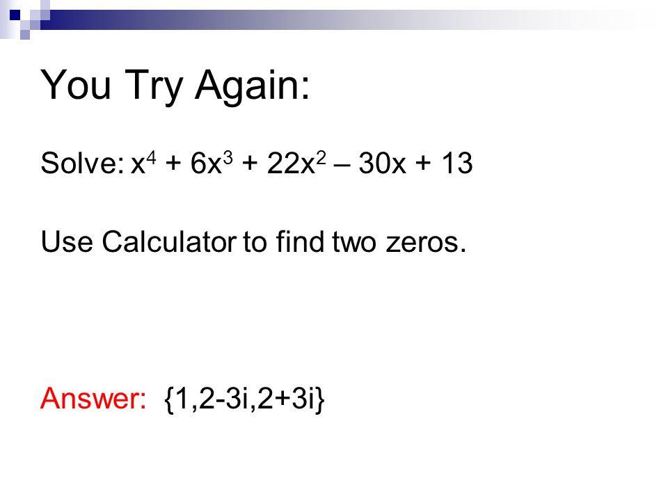You Try Again: Solve: x4 + 6x3 + 22x2 – 30x + 13