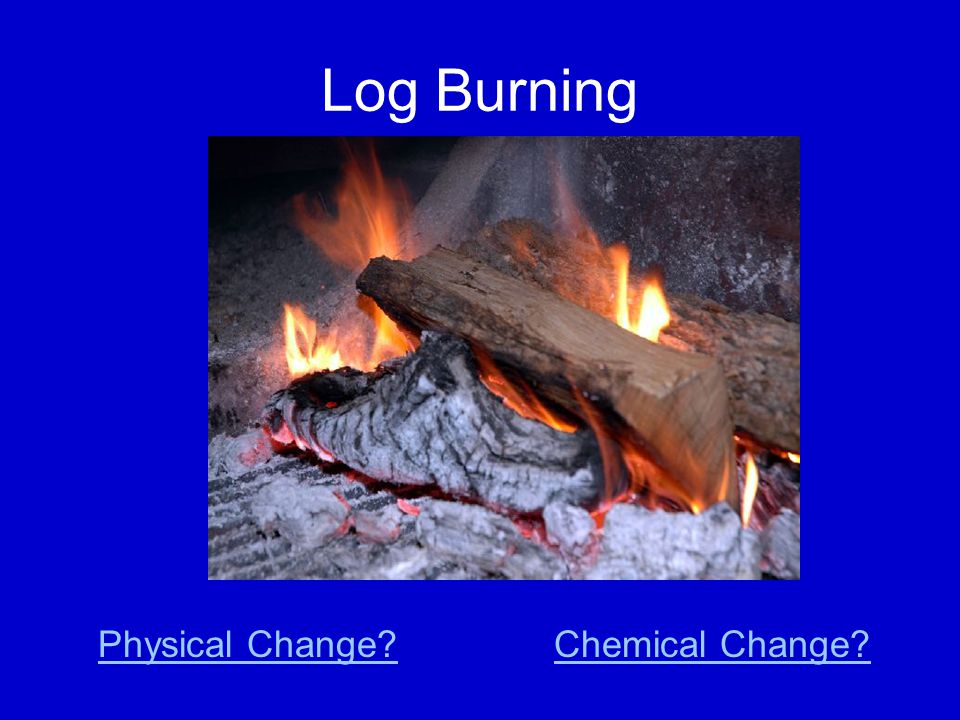 Log Burning Physical Change Chemical Change