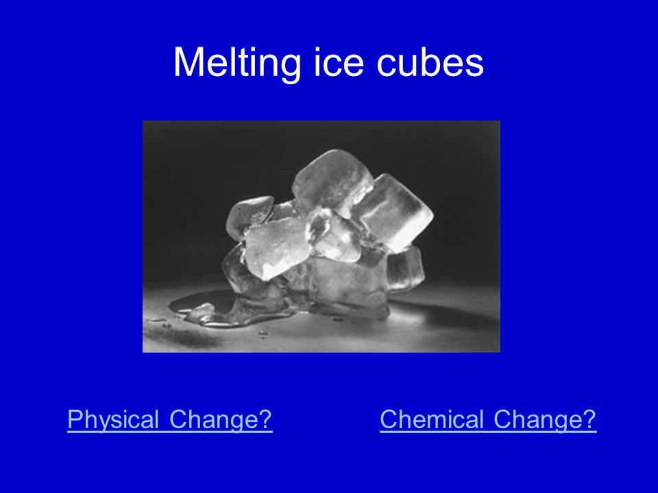 Melting ice cubes Physical Change Chemical Change