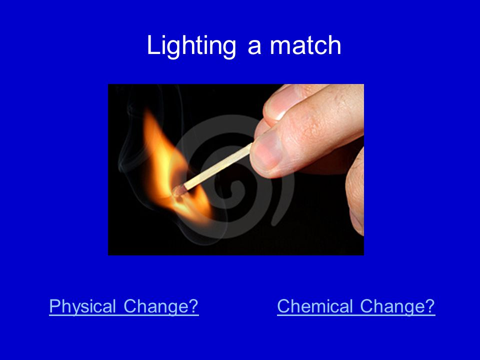 Lighting a match Physical Change Chemical Change