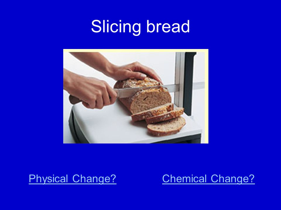 Slicing bread Physical Change Chemical Change