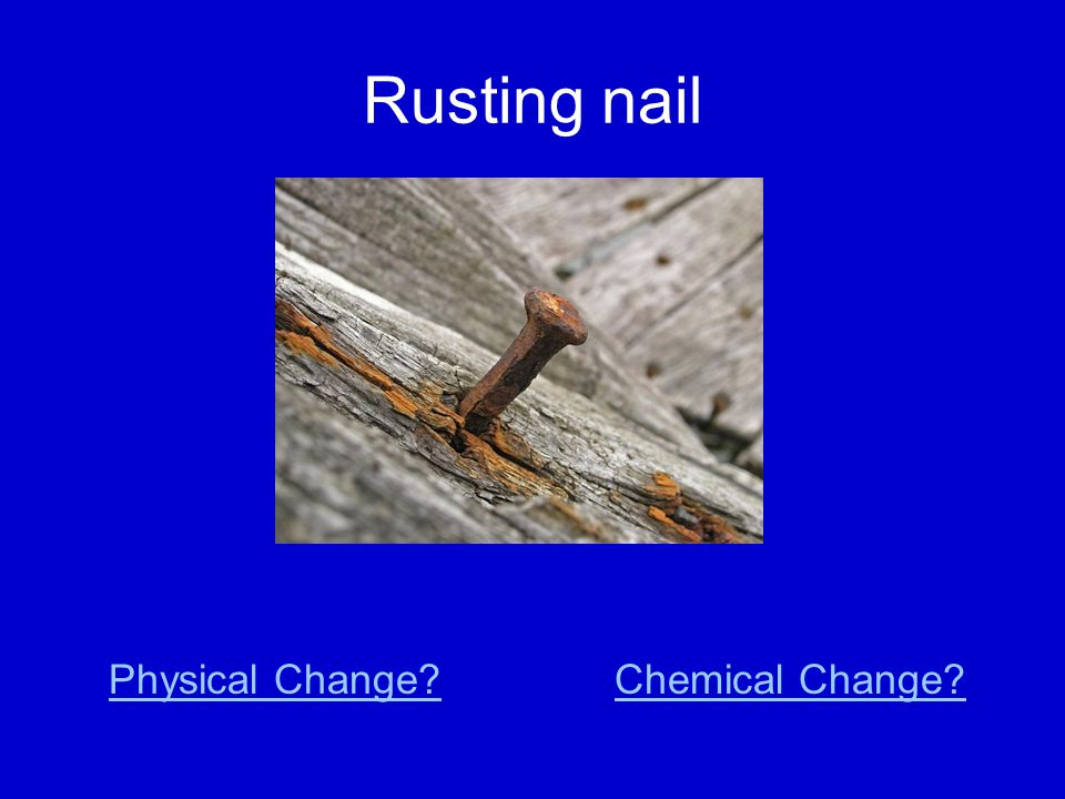 Rusting nail Physical Change Chemical Change