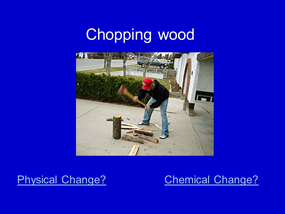 Chopping wood Physical Change Chemical Change