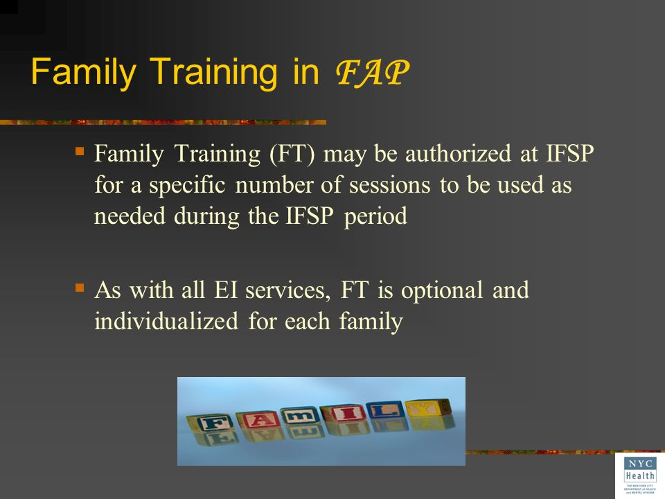 Family Training in FAP Family Training (FT) may be authorized at IFSP for a specific number of sessions to be used as needed during the IFSP period.