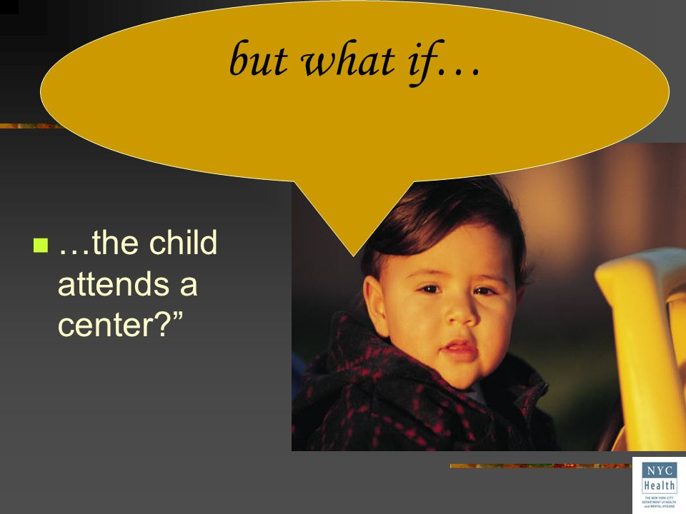 but what if… …the child attends a center
