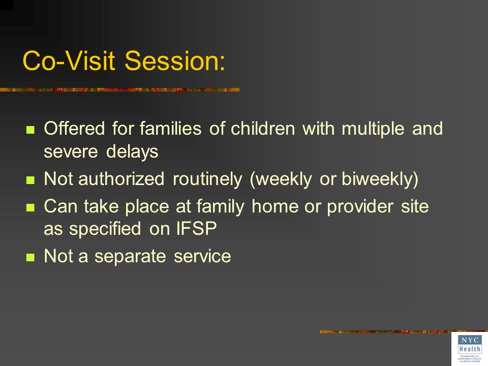Co-Visit Session: Offered for families of children with multiple and severe delays. Not authorized routinely (weekly or biweekly)