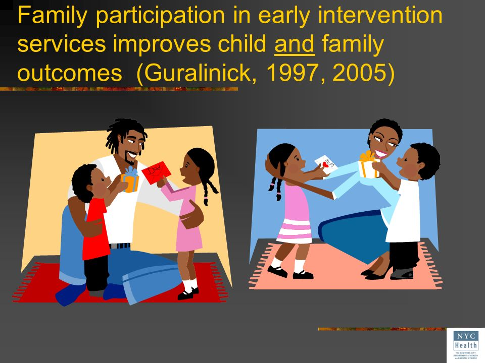 Family participation in early intervention services improves child and family outcomes (Guralinick, 1997, 2005)