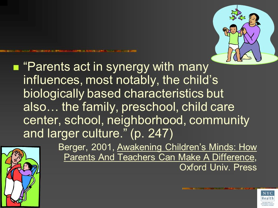 Parents act in synergy with many influences, most notably, the child's biologically based characteristics but also… the family, preschool, child care center, school, neighborhood, community and larger culture. (p. 247)