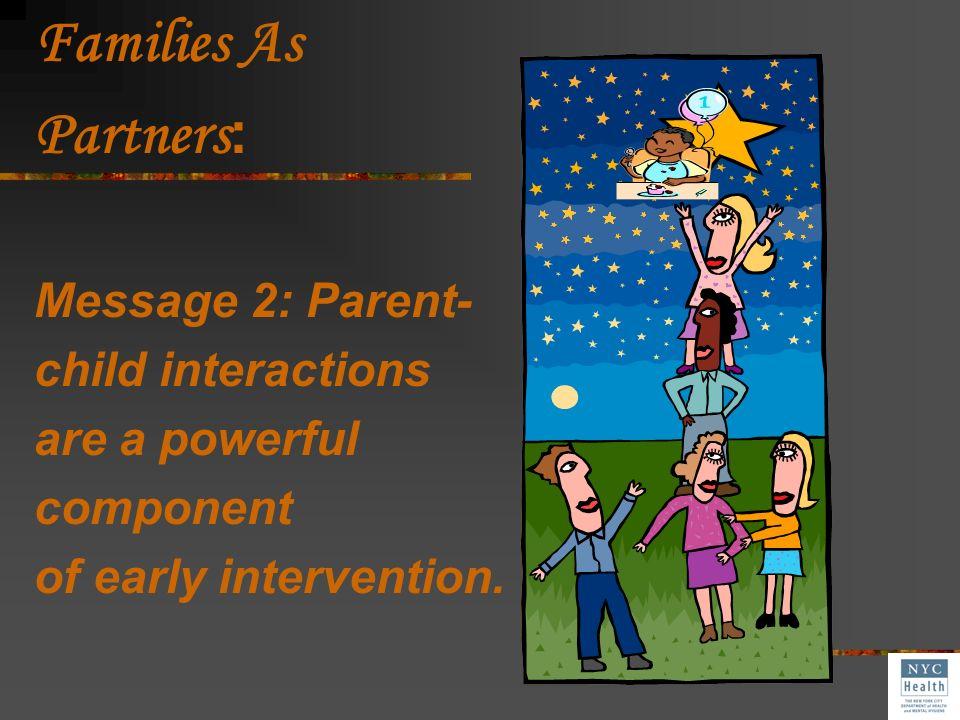 Families As Partners: Message 2: Parent- child interactions