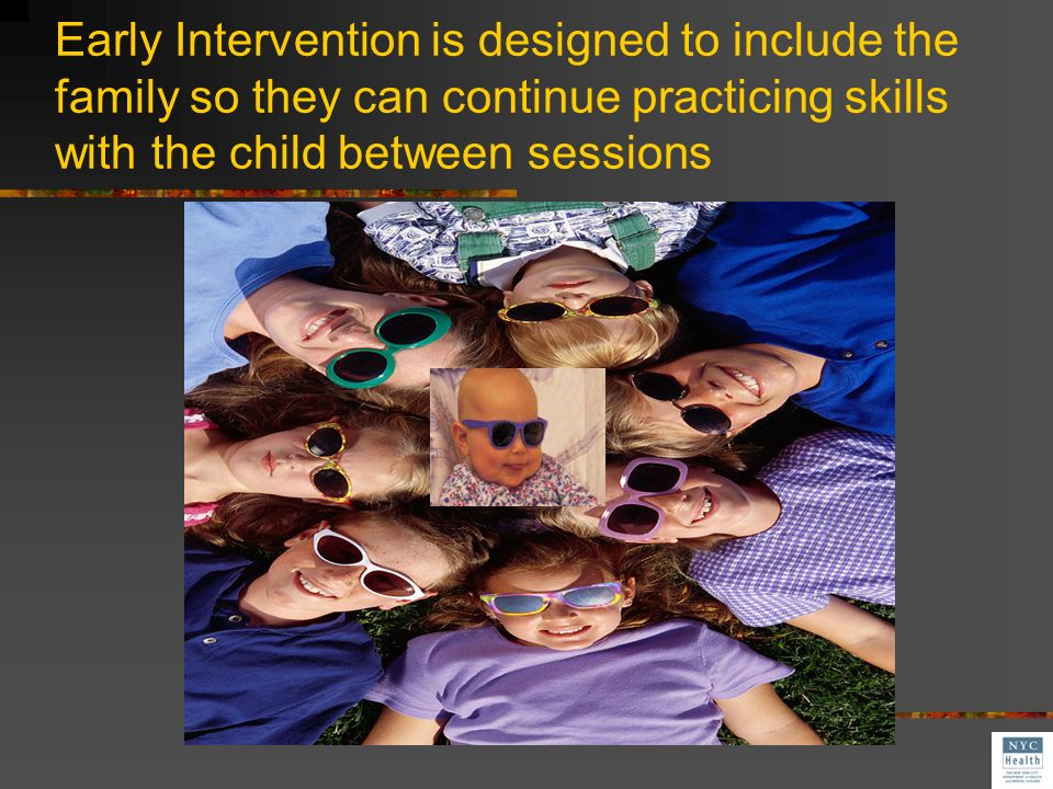 Early Intervention is designed to include the family so they can continue practicing skills with the child between sessions