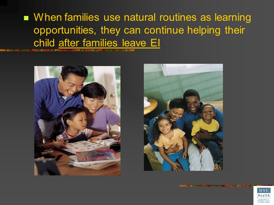 When families use natural routines as learning opportunities, they can continue helping their child after families leave EI