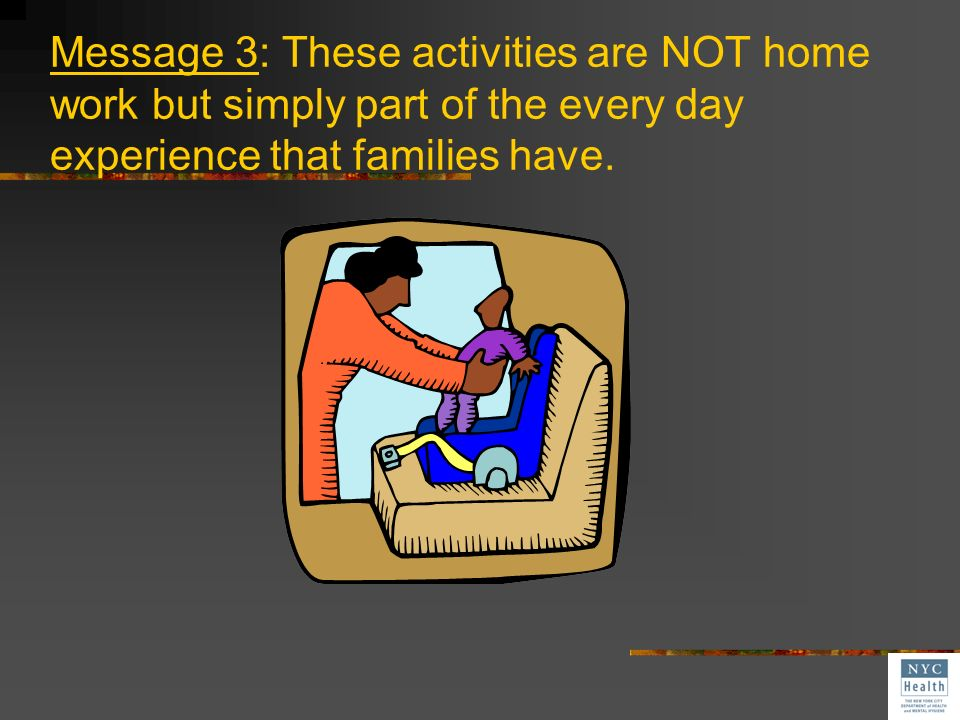 Message 3: These activities are NOT home work but simply part of the every day experience that families have.