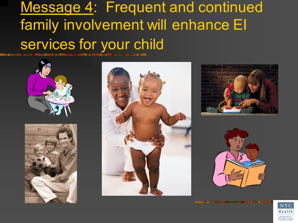 Message 4: Frequent and continued family involvement will enhance EI services for your child