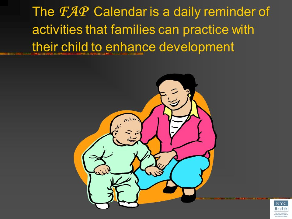 The FAP Calendar is a daily reminder of activities that families can practice with their child to enhance development