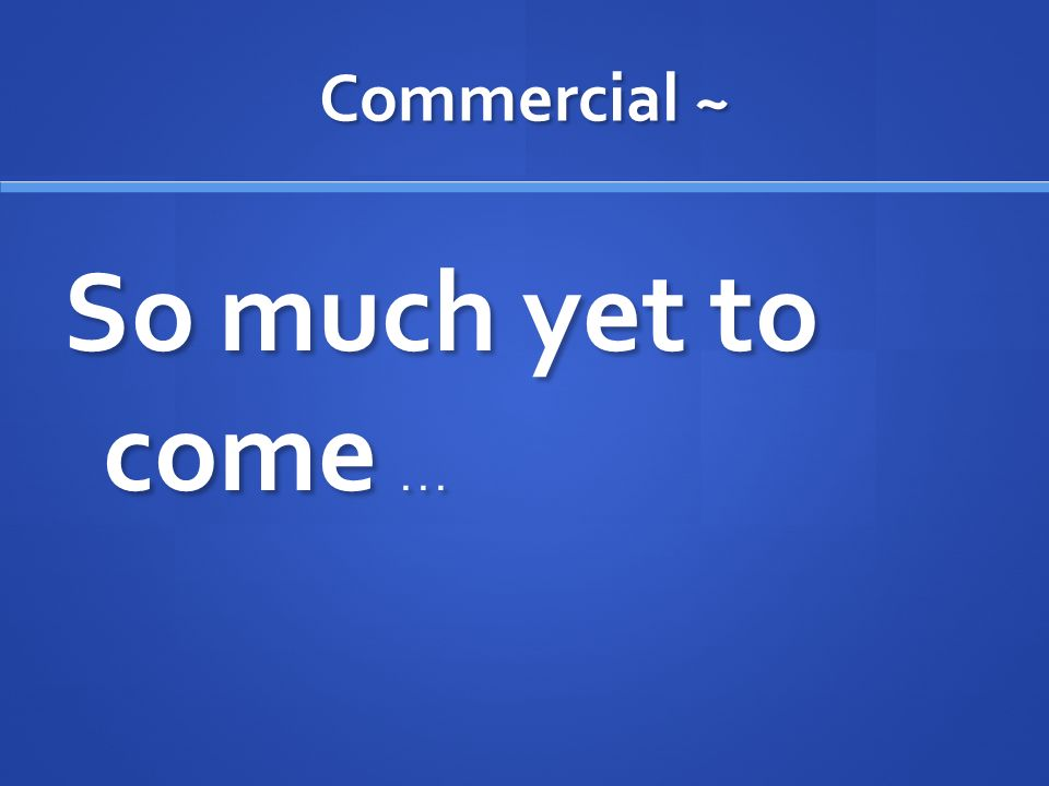 Commercial ~ So much yet to come . . .