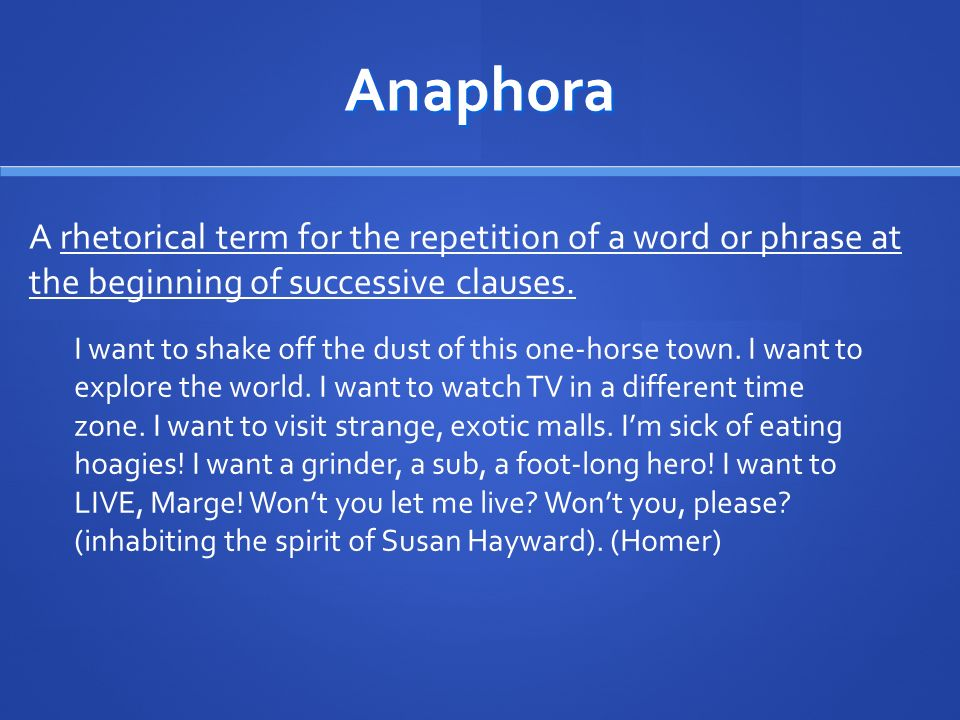 Anaphora A rhetorical term for the repetition of a word or phrase at the beginning of successive clauses.