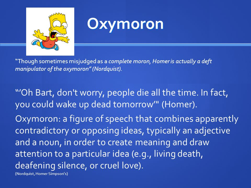 Oxymoron Though sometimes misjudged as a complete moron, Homer is actually a deft manipulator of the oxymoron (Nordquist).