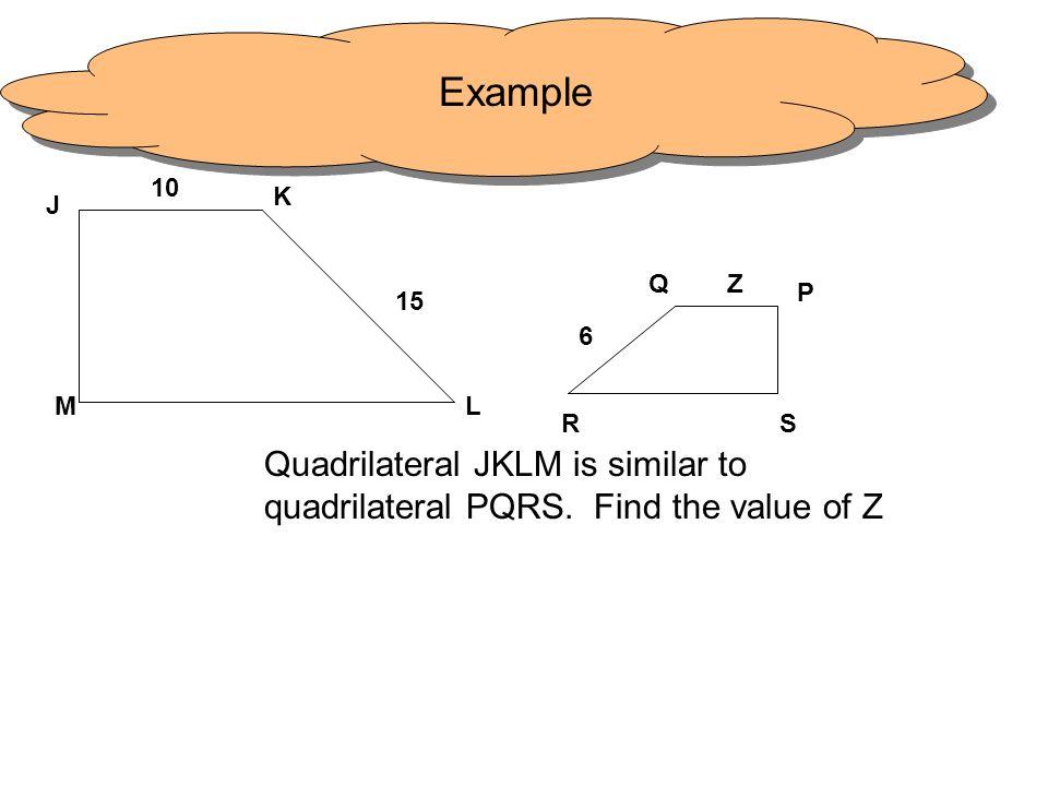 Example10.K. J. Q. Z. P. 15. 6. M. L. R. S. Quadrilateral JKLM is similar to quadrilateral PQRS.