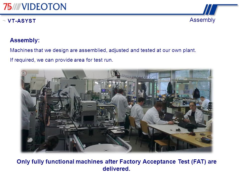 ¬ VT-ASYST Assembly. Assembly: Machines that we design are assemblied, adjusted and tested at our own plant.