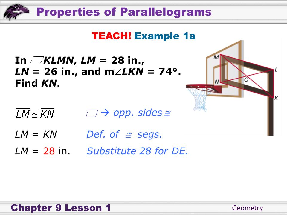 TEACH! Example 1aIn KLMN, LM = 28 in., LN = 26 in., and mLKN = 74°. Find KN.  opp. sides  LM = KN.