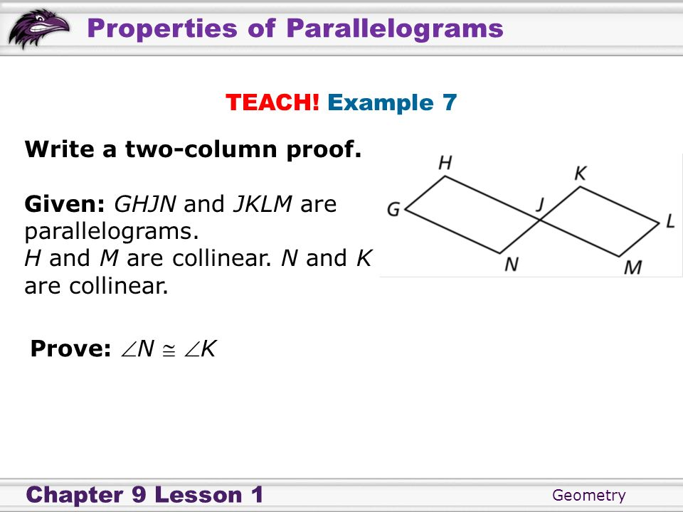 TEACH! Example 7Write a two-column proof. Given: GHJN and JKLM are parallelograms. H and M are collinear. N and K are collinear.