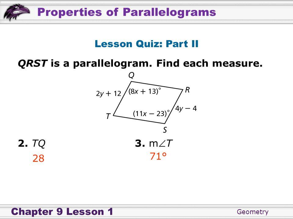 Lesson Quiz: Part II QRST is a parallelogram. Find each measure. 2. TQ 3. mT 71° 28