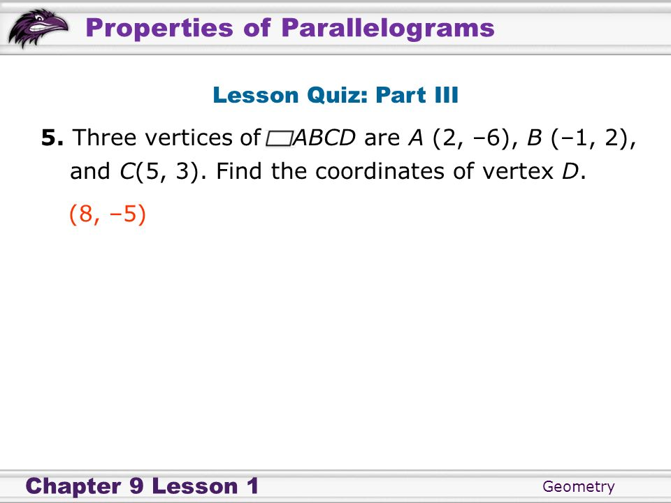Lesson Quiz: Part III5. Three vertices of ABCD are A (2, –6), B (–1, 2), and C(5, 3). Find the coordinates of vertex D.